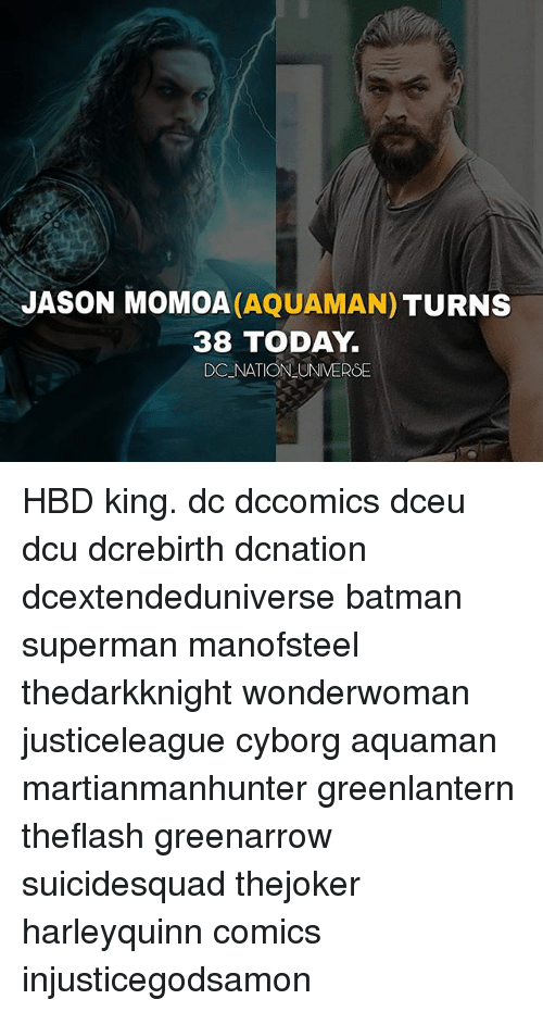 Jason Momoa: JASON MOMOA (AQUAMAN) TURNS  38 TODAY  DC NATION UNIVERSE HBD king. dc dccomics dceu dcu dcrebirth dcnation dcextendeduniverse batman superman manofsteel thedarkknight wonderwoman justiceleague cyborg aquaman martianmanhunter greenlantern theflash greenarrow suicidesquad thejoker harleyquinn comics injusticegodsamon