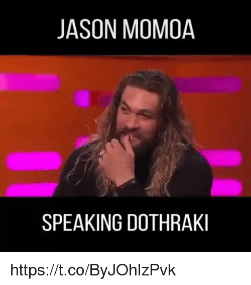 Dothraki: JASON MOMOA  SPEAKING DOTHRAKI https://t.co/ByJOhlzPvk