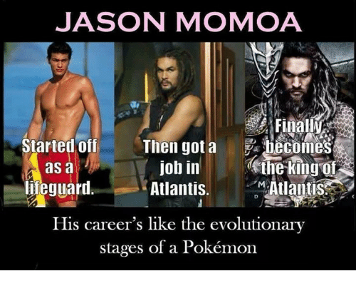 Jason Momoa: JASON MOMOA  Tr  Started off Then got a becomes  Atlantis.  His career's like the evolutionary  job in ine king o  Atlantis  as a  ieguarl  stages of a Pokémon