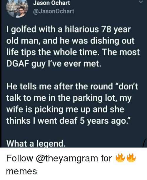 """dgaf: Jason Ochart  @JasonOchart  I golfed with a hilarious 78 year  old man, and he was dishing out  life tips the whole time. The most  DGAF guy I've ever met.  He tells me after the round """"don't  talk to me in the parking lot, my  wife is picking me up and she  thinks I went deaf 5 years ago.""""  What a legend Follow @theyamgram for 🔥🔥 memes"""