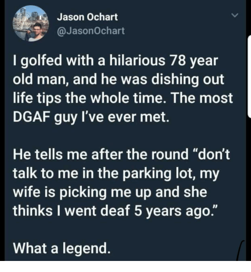 """dgaf: Jason Ochart  @JasonOchart  I golfed with a hilarious 78 year  old man, and he was dishing out  life tips the whole time. The most  DGAF guy I've ever met.  He tells me after the round """"don't  talk to me in the parking lot, my  wife is picking me up and she  thinks I went deaf 5 years ago.""""  What a legend"""