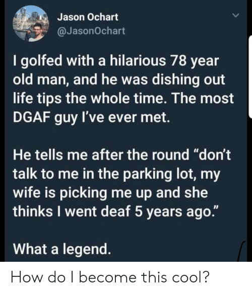"""dgaf: Jason Ochart  @JasonOchart  I golfed with a hilarious 78 year  old man, and he was dishing out  life tips the whole time. The most  DGAF guy I've ever met.  He tells me after the round """"don't  talk to me in the parking lot, my  wife is picking me up and she  thinks I went deaf 5 years ago.""""  What a legend How do I become this cool?"""