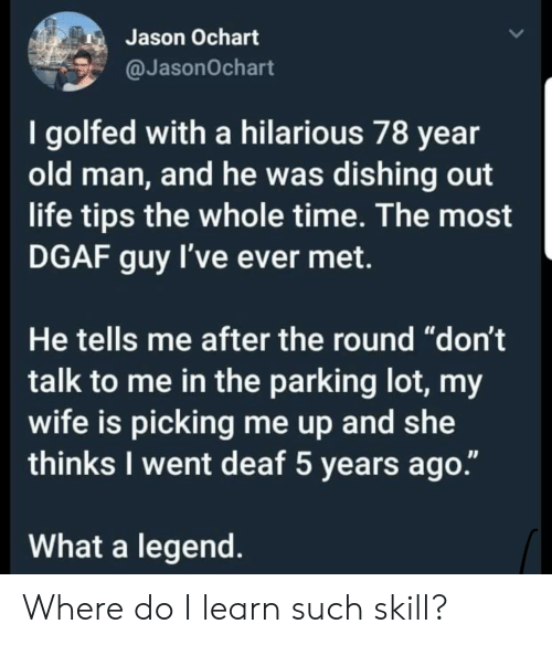 """dgaf: Jason Ochart  @JasonOchart  I golfed with a hilarious 78 year  old man, and he was dishing out  life tips the whole time. The most  DGAF guy I've ever met.  He tells me after the round """"don't  talk to me in the parking lot, my  wife is picking me up and she  thinks I went deaf 5 years ago.""""  What a legend Where do I learn such skill?"""