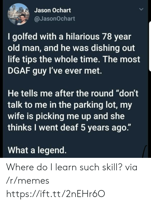 """dgaf: Jason Ochart  @JasonOchart  I golfed with a hilarious 78 year  old man, and he was dishing out  life tips the whole time. The most  DGAF guy I've ever met.  He tells me after the round """"don't  talk to me in the parking lot, my  wife is picking me up and she  thinks I went deaf 5 years ago.""""  What a legend Where do I learn such skill? via /r/memes https://ift.tt/2nEHr6O"""