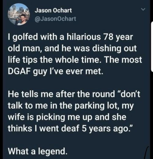 """parking: Jason Ochart  @JasonOchart  I golfed with a hilarious 78 year  old man, and he was dishing out  life tips the whole time. The most  DGAF guy I've ever met.  He tells me after the round """"don't  talk to me in the parking lot, my  wife is picking me up and wte  thinks I went deaf 5 years ago.""""  What a legend."""