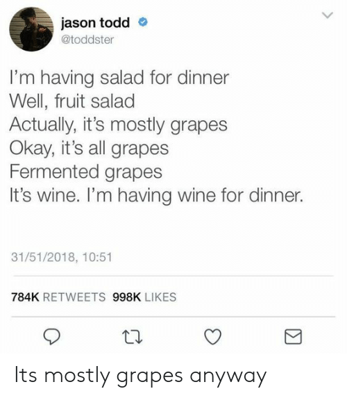 fruit salad: jason todd  @toddster  I'm having salad for dinner  Well, fruit salad  Actually, it's mostly grapes  Okay, it's all grapes  Fermented grapes  It's wine. I'm having wine for dinner.  31/51/2018, 10:51  784K RETWEETS 998K LIKES Its mostly grapes anyway