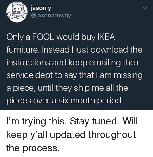 Funny, Ikea, and Period: jason y  @jasonarewhy  Only a FOOL would buy IKEA  furniture. Instead I just download the  instructions and keep emailing their  service dept to say that I am missing  a piece, until they ship me all the  pieces over a six month period I'm trying this. Stay tuned. Will keep y'all updated throughout the process.