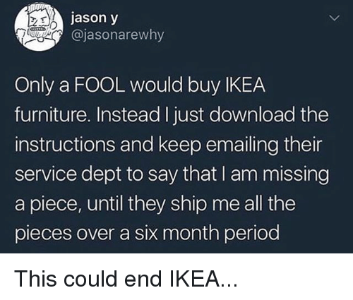 Ikea, Memes, and Period: jason y  @jasonarewhy  Only a FOOL would buy IKEA  furniture. Instead I just download the  instructions and keep emailing their  service dept to say that I am missing  a piece, until they ship me all the  pieces over a six month period This could end IKEA...