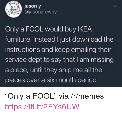 """Ikea, Memes, and Period: jason y  @jasonarewhy  Only a FOOL would buy IKEA  furniture. Instead I just download the  instructions and keep emailing their  service dept to say that I am missing  a piece, until they ship me all the  pieces over a six month period <p>""""Only a FOOL"""" via /r/memes <a href=""""https://ift.tt/2EYs6UW"""">https://ift.tt/2EYs6UW</a></p>"""