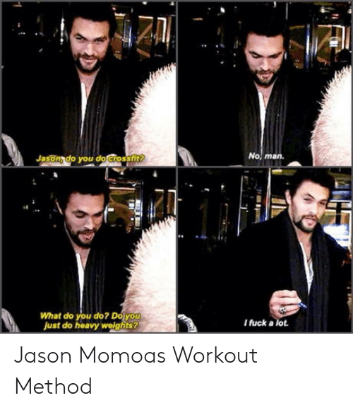 Jason Momoa: Jasonado you do Crossfi  man.  What do you do? Doy  Just do heavy welghits  I fuck a lot Jason Momoas Workout Method