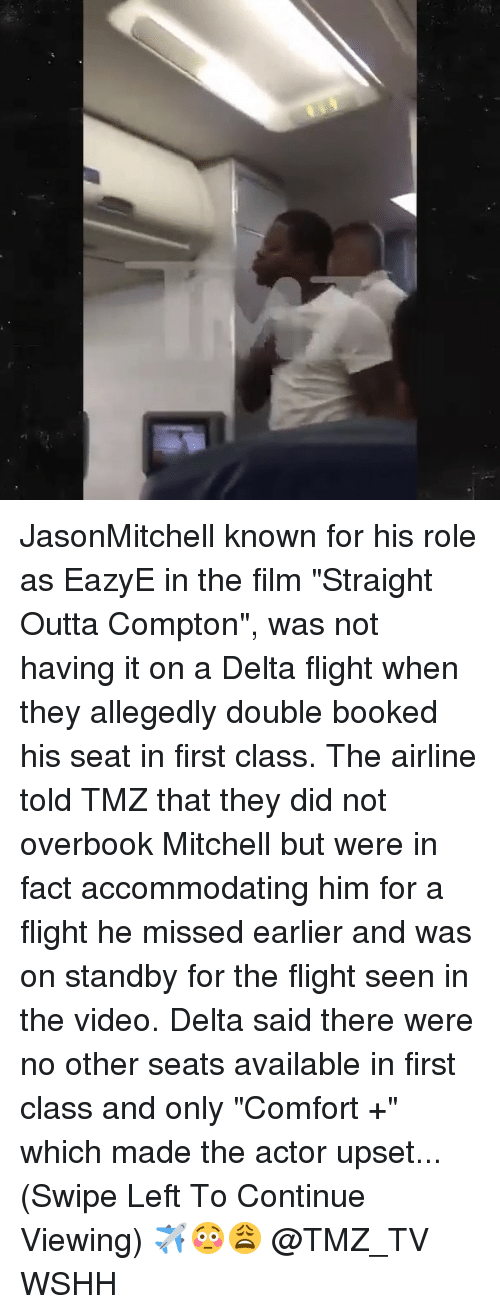 """Straight Outta Compton: JasonMitchell known for his role as EazyE in the film """"Straight Outta Compton"""", was not having it on a Delta flight when they allegedly double booked his seat in first class. The airline told TMZ that they did not overbook Mitchell but were in fact accommodating him for a flight he missed earlier and was on standby for the flight seen in the video. Delta said there were no other seats available in first class and only """"Comfort +"""" which made the actor upset...(Swipe Left To Continue Viewing) ✈️😳😩 @TMZ_TV WSHH"""