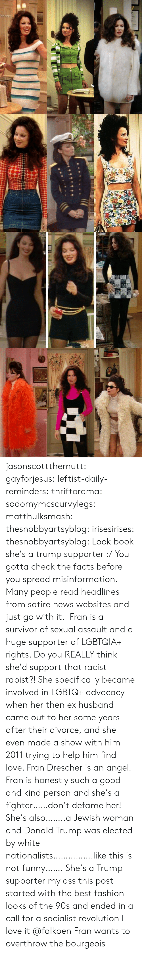 Angeler: jasonscottthemutt:  gayforjesus:  leftist-daily-reminders:  thriftorama:  sodomymcscurvylegs:  matthulksmash:   thesnobbyartsyblog:  irisesirises:  thesnobbyartsyblog: Look book she's a trump supporter :/  You gotta check the facts before you spread misinformation. Many people read headlines from satire news websites and just go with it.  Fran is a survivor of sexual assault and a huge supporter of LGBTQIA+ rights. Do you REALLY think she'd support that racist rapist?!   She specifically became involved in LGBTQ+ advocacy when her then ex husband came out to her some years after their divorce, and she even made a show with him 2011 trying to help him find love. Fran Drescher is an angel!  Fran is honestly such a good and kind person and she's a fighter……don't defame her! She's also……..a Jewish woman and Donald Trump was elected by white nationalists…………….like this is not funny…….  She's a Trump supporter my ass  this post started with the best fashion looks of the 90s and ended in a call for a socialist revolution I love it  @falkoen Fran wants to overthrow the bourgeois