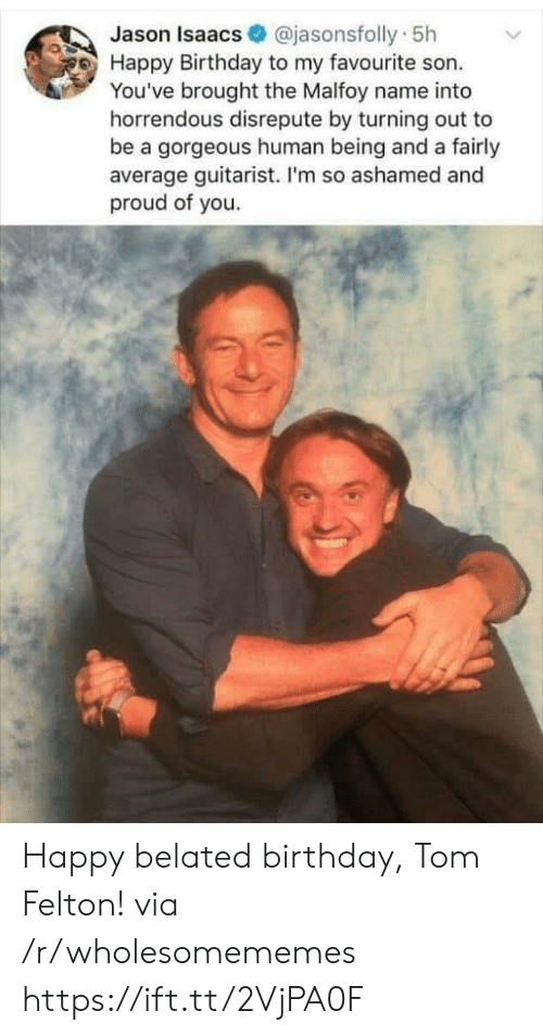 Proud Of You: @jasonsfolly 5h  Jason Isaacs  Happy Birthday to my favourite son.  You've brought the Malfoy name into  horrendous disrepute by turning out to  be a gorgeous human being and a fairly  average guitarist. I'm so ashamed and  proud of you. Happy belated birthday, Tom Felton! via /r/wholesomememes https://ift.tt/2VjPA0F
