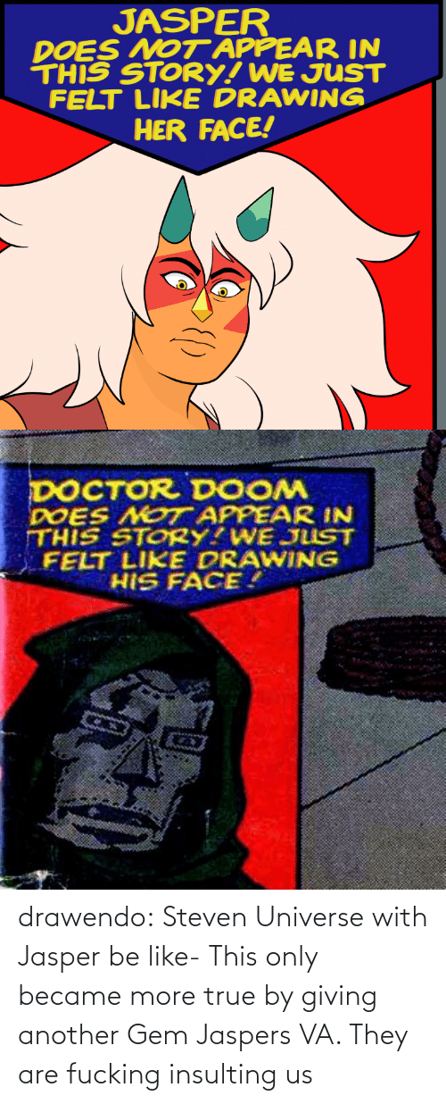 Became: JASPER  DOES NOT APPEAR IN  THIS STORY! WE JUST  FELT LIKE DRAWING  HER FACE!   DOCTOR DOOM  DOES NOT APPEAR IN  THIS STORY?WE JUST  FELT LIKE DRAWING  HIS FACE. drawendo:  Steven Universe with Jasper be like-    This only became more true by giving another Gem Jaspers VA. They are fucking insulting us