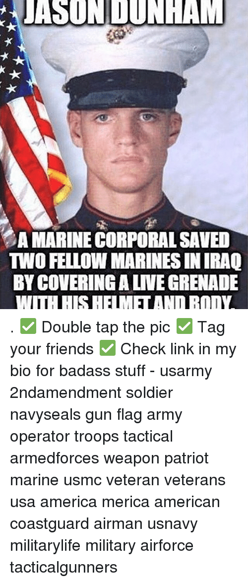 corporal: JASUNDUNHAM  AMARINE CORPORAL SAVED  TWO FELLOW MARINES IN IRAQ  BYCOVERINGALNEGRENADE  IHH SHE IME ANDBOINA . ✅ Double tap the pic ✅ Tag your friends ✅ Check link in my bio for badass stuff - usarmy 2ndamendment soldier navyseals gun flag army operator troops tactical armedforces weapon patriot marine usmc veteran veterans usa america merica american coastguard airman usnavy militarylife military airforce tacticalgunners