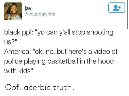 """In The Hood: jav.  @younggwhite  black ppl: """"yo can y'all stop shooting  US?""""  America: """"ok, no, but here's a video of  police playing basketball in the hood  with kids'"""" Oof, acerbic truth."""