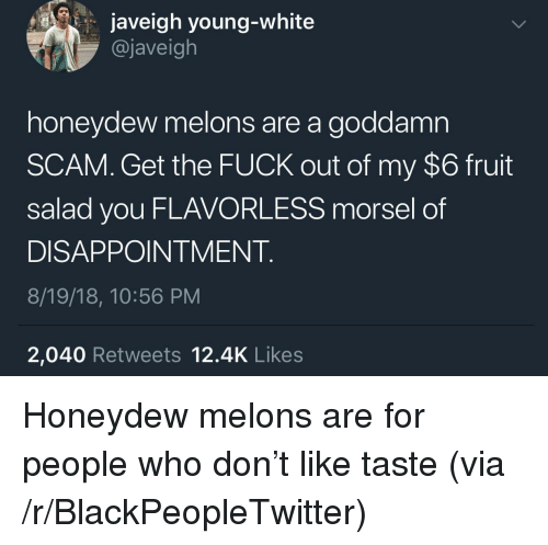 fruit salad: javeigh young-white  @javeigh  honeydew melons are a goddamn  SCAM. Get the FUCK out of my $6 fruit  salad you FLAVORLESS morsel of  DISAPPOINTMENT  8/19/18, 10:56 PM  2,040 Retweets 12.4K Likes Honeydew melons are for people who don't like taste (via /r/BlackPeopleTwitter)