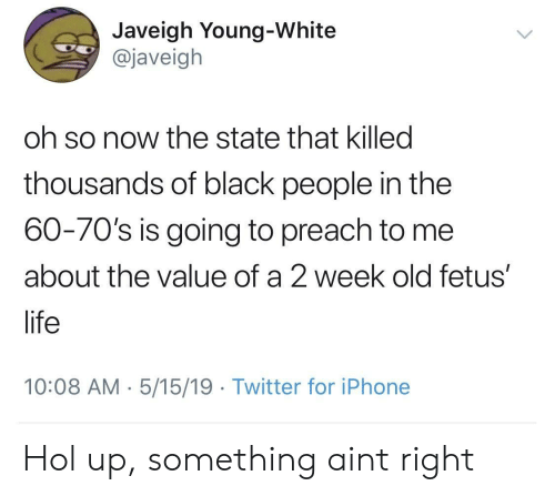 Iphone, Life, and Preach: Javeigh Young-White  @javeigh  oh so now the state that killed  thousands of black people in the  60-70's is going to preach to me  about the value of a 2 week old fetus'  life  10:08 AM . 5/15/19 Twitter for iPhone Hol up, something aint right