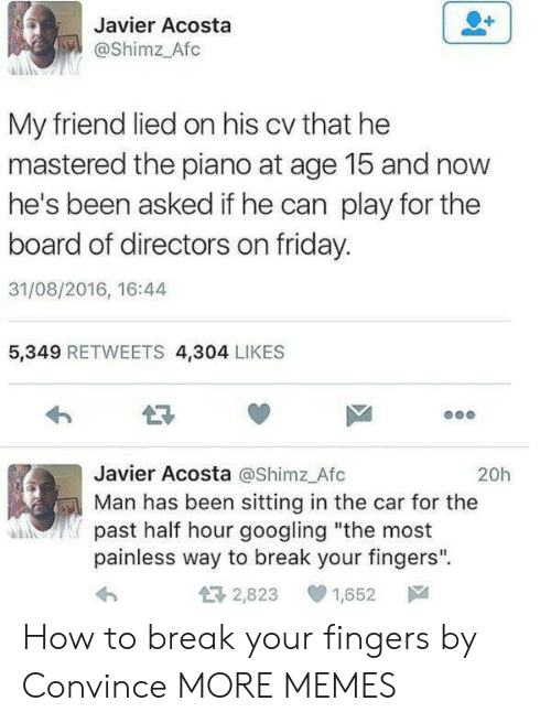 "javier: Javier Acosta  @Shimz Afc  My friend lied on his cv that he  mastered the piano at age 15 and now  he's been asked if he can play for the  board of directors on friday.  31/08/2016, 16:44  5,349 RETWEETS 4,304 LIKES  LR  Javier Acosta @Shimz Afc  Man has been sitting in the car for the  past half hour googling ""the most  painless way to break your fingers"".  20h  2,823  1,652声 How to break your fingers by Convince MORE MEMES"