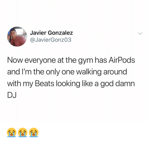 Gonzalez: Javier Gonzalez  @JavierGonz03  Now everyone at the gym has AirPods  and I'm the only one walking around  with my Beats looking like a god damn  DJ 😭😭😭