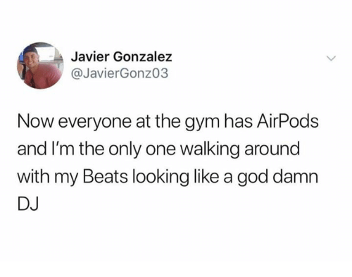 Gonzalez: Javier Gonzalez  @JavierGonzo3  Now everyone at the gym has AirPods  and I'm the only one walking around  with my Beats looking like a god damn  DJ
