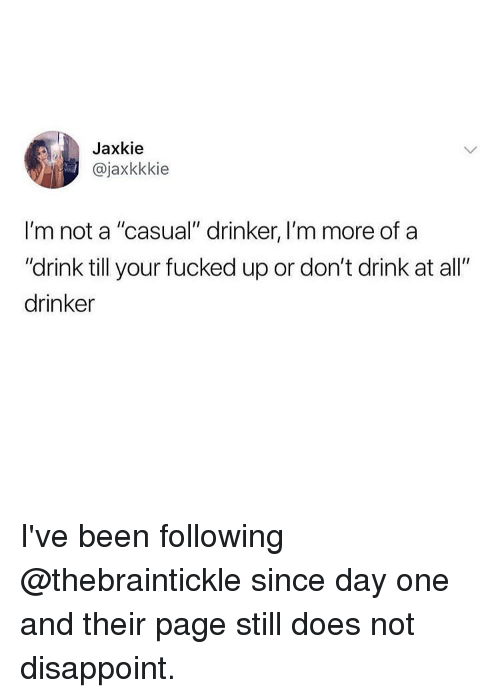 """Memes, Been, and 🤖: Jaxkie  @jaxkkkie  I'm not a """"casual"""" drinker, I'm more of a  """"drink till your fucked up or don't drink at all""""  drinker I've been following @thebraintickle since day one and their page still does not disappoint."""
