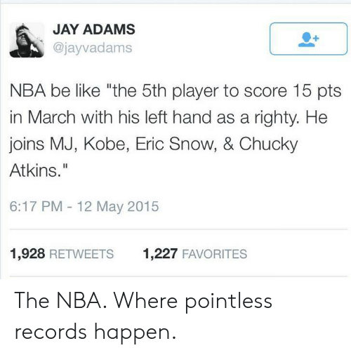 "atkins: JAY ADAMS  @jayvadams  NBA be like ""the 5th player to score 15 pts  in March with his left hand as a righty. He  joins MJ, Kobe, Eric Snow, & Chucky  Atkins.""  6:17 PM - 12 May 2015  1,928 RETWEETS  1,227 FAVORITES The NBA. Where pointless records happen."