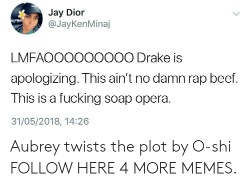 soap opera: Jay Dior  @JayKenMinaj  LMFAOOO000000 Drake is  apologizing. This ain't no damn rap beef.  This is a fucking soap opera.  31/05/2018, 14:26 Aubrey twists the plot by O-shi FOLLOW HERE 4 MORE MEMES.