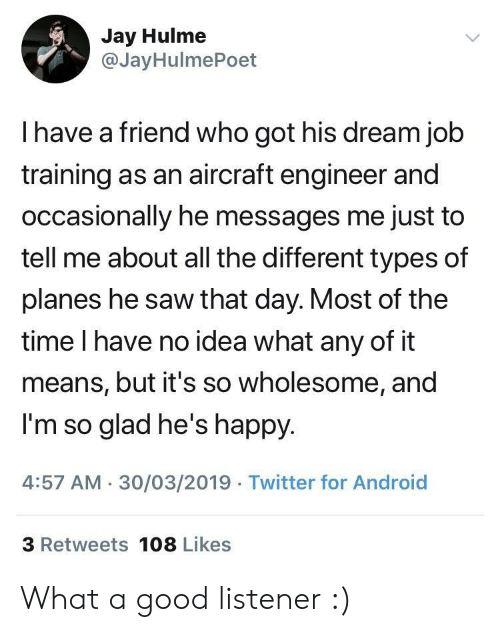 Android, Jay, and Saw: Jay Hulme  @JayHulmePoet  I have a friend who got his dream job  training as an aircraft engineer and  occasionally he messages me just to  tell me about all the different types of  planes he saw that day. Most of the  time I have no idea what any of it  means, but it's so wholesome, and  I'm so glad he's happy  4:57 AM 30/03/2019 Twitter for Android  3 Retweets 108 Likes What a good listener :)
