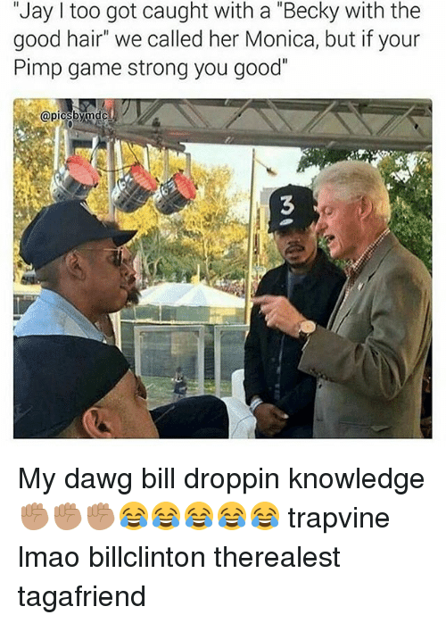 """good hair: """"Jay I too got caught with a """"Becky with the  good hair"""" we called her Monica, but if your  Pimp game strong you good""""  picsbymdc My dawg bill droppin knowledge ✊🏽✊🏽✊🏽😂😂😂😂😂 trapvine lmao billclinton therealest tagafriend"""