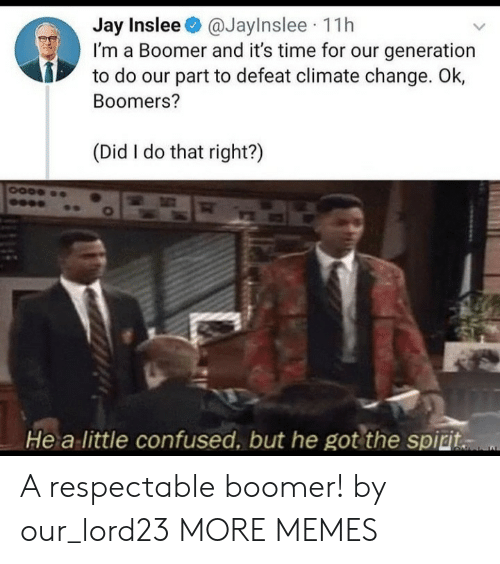 Confused, Dank, and Jay: Jay Inslee@JayInslee 11h  I'm a Boomer and it's time for our generation  to do our part to defeat climate change. Ok,  Boomers?  (Did I do that right?)  He a little confused, but he got the spiri. A respectable boomer! by our_lord23 MORE MEMES