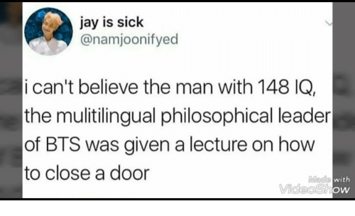 Jay, How To, and Bts: jay is siclk  @namjoonifyed  i can't believe the man with 148 IQ,  the mulitilingual philosophical leader  of BTS was given a lecture on how  to close a door  Made  with  VideoShow