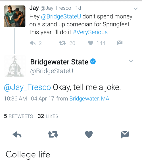 stand up comedian: Jay @Jay_Fresco 1d  Hey @BridgeStateU don't spend money  on a stand up comedian for Springfest  this year I'll do it #VerySerious  10  20  144  Bridgewater State  @BridgeStateU  @Jay_Fresco Okay, tell me a joke.  10:36 AM-04 Apr 17 from Bridgewater, MA  5 RETWEETS 32 LIKES College life