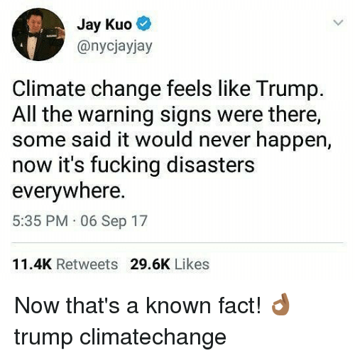 Fucking, Jay, and Memes: Jay Kuo  @nycjayjay  Climate change feels like Trump.  All the warning signs were there,  some said it would never happen,  now it's fucking disasters  everywhere  5:35 PM 06 Sep 17  11.4K Retweets 29.6K Likes Now that's a known fact! 👌🏾 trump climatechange