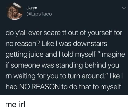 """Jay, Juice, and Scare: Jay.  @LipsTaco  do y'all ever scare tf out of yourself for  no reason? Like I was downstairs  getting juice and I told myself """"Imagine  if someone was standing behind you  rn waiting for you to turn around."""" like i  had NO REASON to do that to myself me irl"""