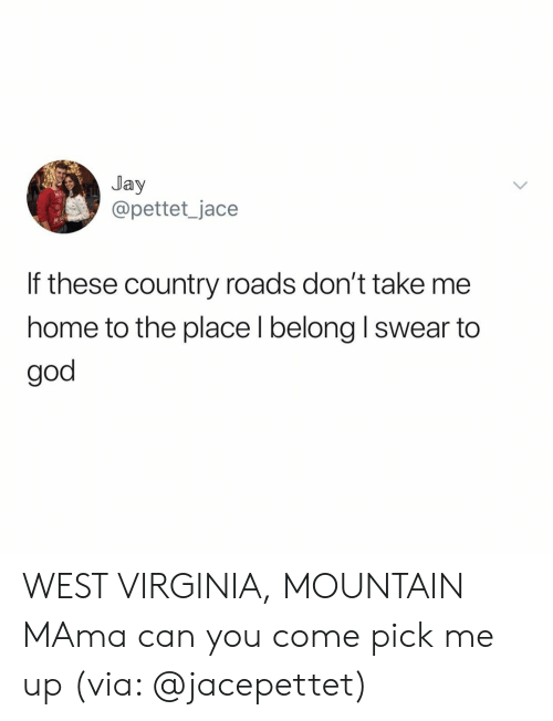 God, Jay, and Home: Jay  @pettet_jace  If these country roads don't take me  home to the place l belong I swear to  god WEST VIRGINIA, MOUNTAIN MAma can you come pick me up (via: @jacepettet)