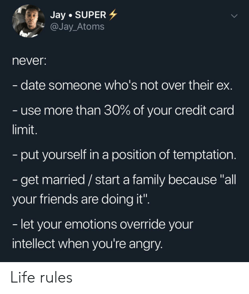 "Are Doing: Jay SUPER  @Jay_Atoms  never:  date someone who's not over their ex.  - use more than 30% of your credit card  limit.  -put yourself in a position of temptation.  - get married / start a family because ""all  your friends are doing it"".  - let your emotions override your  intellect when you're angry. Life rules"