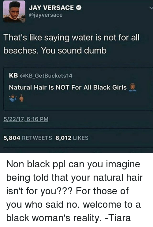 Versace: JAY VERSACE  @jay versace  That's like saying water is not for all  beaches. You sound dumb  KB  @KB Get Buckets 14  Natural Hair Is NOT For All Black Girls  5/2217, 6:16 PM  5,804 RETWEETS 8.012  LIKES Non black ppl can you imagine being told that your natural hair isn't for you??? For those of you who said no, welcome to a black woman's reality. -Tiara