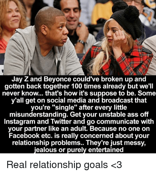 "חג׎: Jay Z and Beyonce could've broken up and  gotten back together 100 times already but we'll  never know... that's how it's suppose to be. Some  y'all get on social media and broadcast that  you're ""single"" after every little  misunderstanding. Get your unstable ass off  Instagram and Twitter and go communicate with  your partner like an adult. Because no one on  Facebook etc. is really concerned about your  relationship problems.. They're just messy,  jealous or purely entertained Real relationship goals <3"