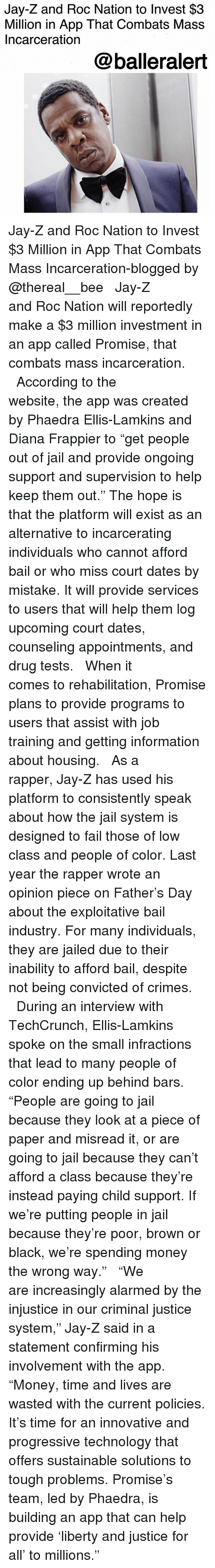 "Hope Is: Jay-Z and Roc Nation to Invest $3  Million in App That Combats Mass  Incarceration  @balleralert Jay-Z and Roc Nation to Invest $3 Million in App That Combats Mass Incarceration-blogged by @thereal__bee ⠀⠀⠀⠀⠀⠀⠀⠀⠀ ⠀⠀ Jay-Z and Roc Nation will reportedly make a $3 million investment in an app called Promise, that combats mass incarceration. ⠀⠀⠀⠀⠀⠀⠀⠀⠀ ⠀⠀ According to the website, the app was created by Phaedra Ellis-Lamkins and Diana Frappier to ""get people out of jail and provide ongoing support and supervision to help keep them out."" The hope is that the platform will exist as an alternative to incarcerating individuals who cannot afford bail or who miss court dates by mistake. It will provide services to users that will help them log upcoming court dates, counseling appointments, and drug tests. ⠀⠀⠀⠀⠀⠀⠀⠀⠀ ⠀⠀ When it comes to rehabilitation, Promise plans to provide programs to users that assist with job training and getting information about housing. ⠀⠀⠀⠀⠀⠀⠀⠀⠀ ⠀⠀ As a rapper, Jay-Z has used his platform to consistently speak about how the jail system is designed to fail those of low class and people of color. Last year the rapper wrote an opinion piece on Father's Day about the exploitative bail industry. For many individuals, they are jailed due to their inability to afford bail, despite not being convicted of crimes. ⠀⠀⠀⠀⠀⠀⠀⠀⠀ ⠀⠀ During an interview with TechCrunch, Ellis-Lamkins spoke on the small infractions that lead to many people of color ending up behind bars. ""People are going to jail because they look at a piece of paper and misread it, or are going to jail because they can't afford a class because they're instead paying child support. If we're putting people in jail because they're poor, brown or black, we're spending money the wrong way."" ⠀⠀⠀⠀⠀⠀⠀⠀⠀ ⠀⠀ ""We are increasingly alarmed by the injustice in our criminal justice system,"" Jay-Z said in a statement confirming his involvement with the app. ""Money, time and lives are wasted with the current policies. It's time for an innovative and progressive technology that offers sustainable solutions to tough problems. Promise's team, led by Phaedra, is building an app that can help provide 'liberty and justice for all' to millions."" ⠀⠀⠀⠀⠀⠀⠀⠀⠀ ⠀⠀"