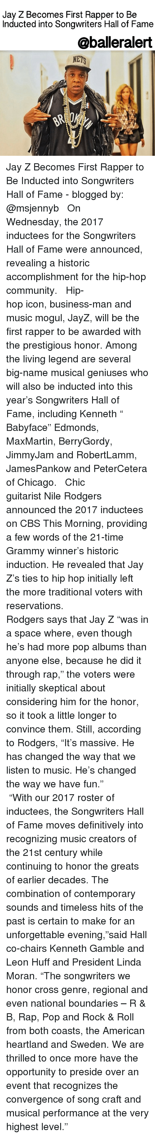 """Jay Z, Memes, and Cbs: Jay Z Becomes First Rapper to Be  Inducted into Songwriters Hall of Fame  @ball eralert  NETS Jay Z Becomes First Rapper to Be Inducted into Songwriters Hall of Fame - blogged by: @msjennyb ⠀⠀⠀⠀⠀⠀⠀⠀⠀ ⠀⠀⠀⠀⠀⠀⠀⠀⠀ On Wednesday, the 2017 inductees for the Songwriters Hall of Fame were announced, revealing a historic accomplishment for the hip-hop community. ⠀⠀⠀⠀⠀⠀⠀⠀⠀ ⠀⠀⠀⠀⠀⠀⠀⠀⠀ Hip-hop icon, business-man and music mogul, JayZ, will be the first rapper to be awarded with the prestigious honor. Among the living legend are several big-name musical geniuses who will also be inducted into this year's Songwriters Hall of Fame, including Kenneth """" Babyface"""" Edmonds, MaxMartin, BerryGordy, JimmyJam and RobertLamm, JamesPankow and PeterCetera of Chicago. ⠀⠀⠀⠀⠀⠀⠀⠀⠀ ⠀⠀⠀⠀⠀⠀⠀⠀⠀ Chic guitarist Nile Rodgers announced the 2017 inductees on CBS This Morning, providing a few words of the 21-time Grammy winner's historic induction. He revealed that Jay Z's ties to hip hop initially left the more traditional voters with reservations. ⠀⠀⠀⠀⠀⠀⠀⠀⠀ ⠀⠀⠀⠀⠀⠀⠀⠀⠀ Rodgers says that Jay Z """"was in a space where, even though he's had more pop albums than anyone else, because he did it through rap,"""" the voters were initially skeptical about considering him for the honor, so it took a little longer to convince them. Still, according to Rodgers, """"It's massive. He has changed the way that we listen to music. He's changed the way we have fun."""" ⠀⠀⠀⠀⠀⠀⠀⠀⠀ ⠀⠀⠀⠀⠀⠀⠀⠀⠀ """"With our 2017 roster of inductees, the Songwriters Hall of Fame moves definitively into recognizing music creators of the 21st century while continuing to honor the greats of earlier decades. The combination of contemporary sounds and timeless hits of the past is certain to make for an unforgettable evening,""""said Hall co-chairs Kenneth Gamble and Leon Huff and President Linda Moran. """"The songwriters we honor cross genre, regional and even national boundaries – R & B, Rap, Pop and Rock & Roll from both coasts, the American heart"""