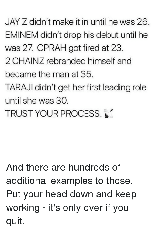 Oprah Winfrey: JAY Z didn't make it in until he was 26.  EMINEM didn't drop his debut until he  was 27. OPRAH got fired at 23.  2 CHAINZ rebranded himself and  became the man at 35.  TARAJI didn't get her first leading role  until she was 30.  TRUST YOUR PROCESS. And there are hundreds of additional examples to those. Put your head down and keep working - it's only over if you quit.