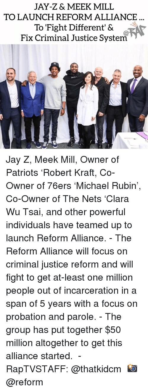 Meek Mill: JAY-Z& MEEK MILL  TO LAUNCH REFORM ALLIANCE  To Fight Different' &  Fix Criminal Justice System Jay Z, Meek Mill, Owner of Patriots 'Robert Kraft, Co-Owner of 76ers 'Michael Rubin', Co-Owner of The Nets 'Clara Wu Tsai, and other powerful individuals have teamed up to launch Reform Alliance.⁣ -⁣ The Reform Alliance will focus on criminal justice reform and will fight to get at-least one million people out of incarceration in a span of 5 years with a focus on probation and parole.⁣ -⁣ The group has put together $50 million altogether to get this alliance started. ⁣ -⁣ RapTVSTAFF: @thatkidcm⁣ 📸 @reform⁣