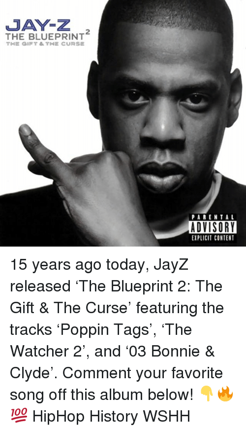Watcher: JAY-Z  THE BLUEPRINT  PARENTAL  ADVISORY  EXPLICIT CONTENT 15 years ago today, JayZ released 'The Blueprint 2: The Gift & The Curse' featuring the tracks 'Poppin Tags', 'The Watcher 2', and '03 Bonnie & Clyde'. Comment your favorite song off this album below! 👇🔥💯 HipHop History WSHH