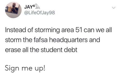 Sign Me Up: JAY6  @LifeOfJay98  Instead of storming area 51 can we all  storm the fafsa headquarters and  erase all the student debt Sign me up!