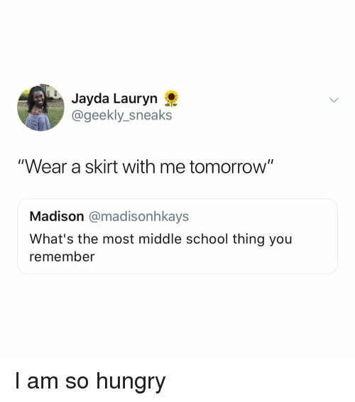 """So Hungry: Jayda Lauryn  @geekly_sneaks  """"Wear a skirt with me tomorrow""""  Madison @madisonhkays  What's the most middle school thing you  remember I am so hungry"""