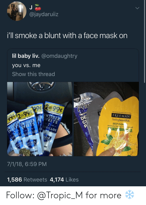 freeman: @jaydaruiiz  Ill smoke a blunt with a tace mask on  lil baby liv. @omdaughtry  you vs. me  Show this thread  THE  THE MASK EXPERTS SINCE 1976  g9  FREEMAN  feeling beautiful  DEEP CLEA  YMASCL  SHER  manuka horey+t  tree oil  LLOS  ILLOS  e:  限ㄚ  EBERRY  7/1/18, 6:59 PM  1,586 Retweets 4,174 Like:s Follow: @Tropic_M for more ❄️