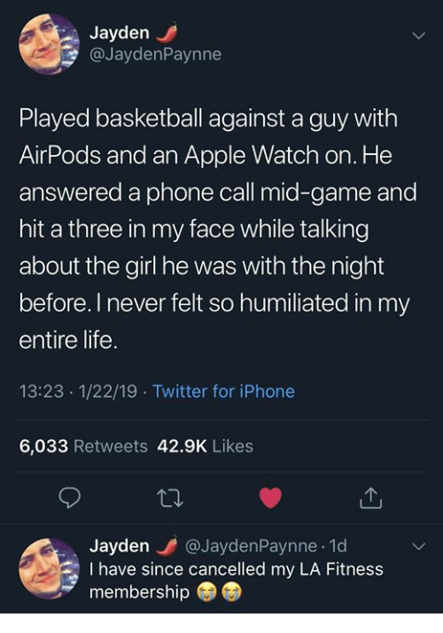 la fitness: Jayden  @JaydenPaynne  Played basketball against a guy with  AirPods and an Apple Watch on. He  answered a phone call mid-game and  hit a three in my face while talking  about the girl he was with the night  before.I never felt so humiliated in my  entire life.  13:23 1/22/19 Twitter for iPhone  6,033 Retweets 42.9K Likes  Jayden @JaydenPaynne 1d  I have since cancelled my LA Fitness  membership