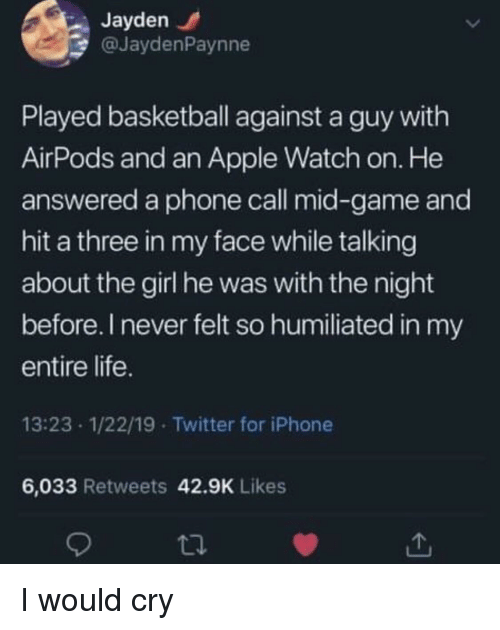 Apple, Apple Watch, and Basketball: Jayden  @JaydenPaynne  Played basketball against a guy with  AirPods and an Apple Watch on. He  answered a phone call mid-game and  hit a three in my face while talking  about the girl he was with the night  before. I never felt so humiliated in my  entire life  13:23 1/22/19 Twitter for iPhone  6,033 Retweets 42.9K Likes I would cry