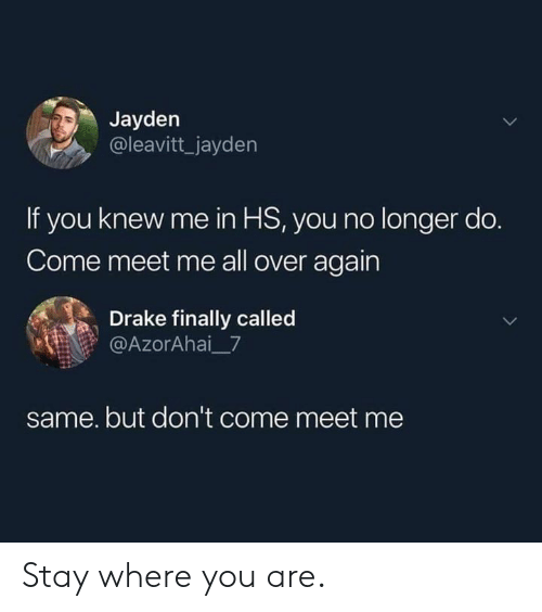 Dank, Drake, and 🤖: Jayden  @leavitt_jayden  If you knew me in HS, you no longer do.  Come meet me all over again  Drake finally called  @AzorAhai_7  same. but don't come meet me Stay where you are.